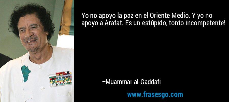 Yo no apoyo la paz en el Oriente Medio. Y yo no apoyo a Arafat. Es un estúpido, tonto incompetente! – Muammar al-Gaddafi