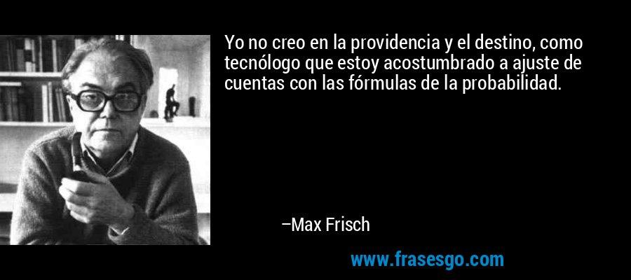 Yo no creo en la providencia y el destino, como tecnólogo que estoy acostumbrado a ajuste de cuentas con las fórmulas de la probabilidad. – Max Frisch