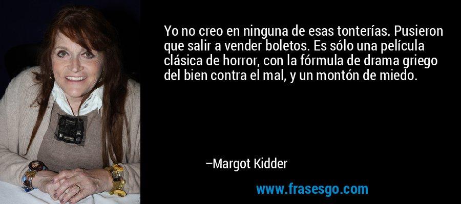Yo no creo en ninguna de esas tonterías. Pusieron que salir a vender boletos. Es sólo una película clásica de horror, con la fórmula de drama griego del bien contra el mal, y un montón de miedo. – Margot Kidder