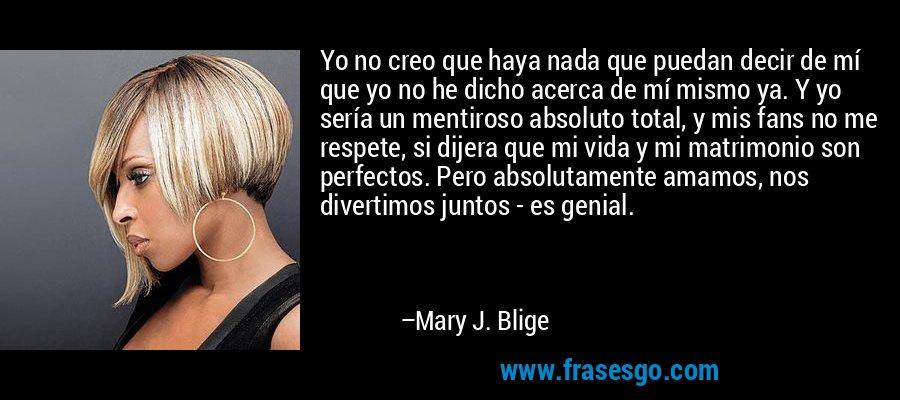 Yo no creo que haya nada que puedan decir de mí que yo no he dicho acerca de mí mismo ya. Y yo sería un mentiroso absoluto total, y mis fans no me respete, si dijera que mi vida y mi matrimonio son perfectos. Pero absolutamente amamos, nos divertimos juntos - es genial. – Mary J. Blige