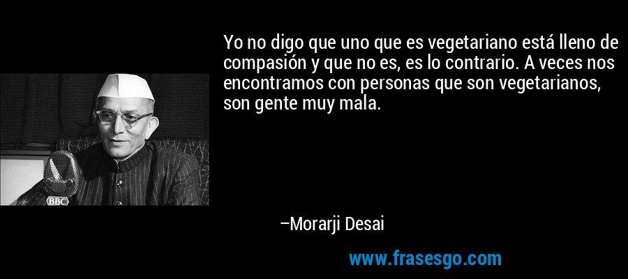 Yo no digo que uno que es vegetariano está lleno de compasión y que no es, es lo contrario. A veces nos encontramos con personas que son vegetarianos, son gente muy mala. – Morarji Desai