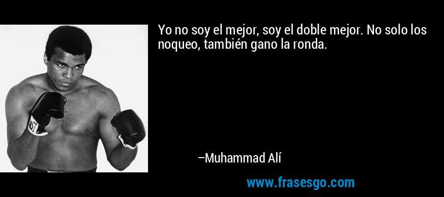 Yo no soy el mejor, soy el doble mejor. No solo los noqueo, también gano la ronda. – Muhammad Alí