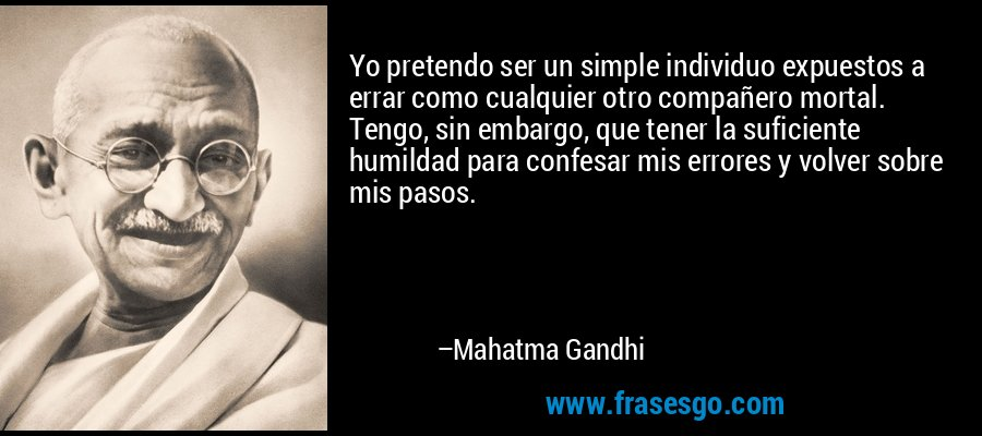 Yo pretendo ser un simple individuo expuestos a errar como cualquier otro compañero mortal. Tengo, sin embargo, que tener la suficiente humildad para confesar mis errores y volver sobre mis pasos. – Mahatma Gandhi