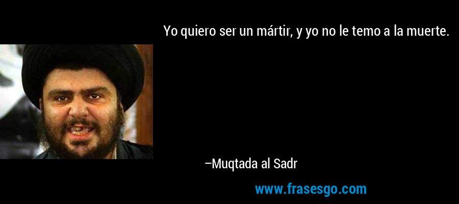 Yo quiero ser un mártir, y yo no le temo a la muerte. – Muqtada al Sadr