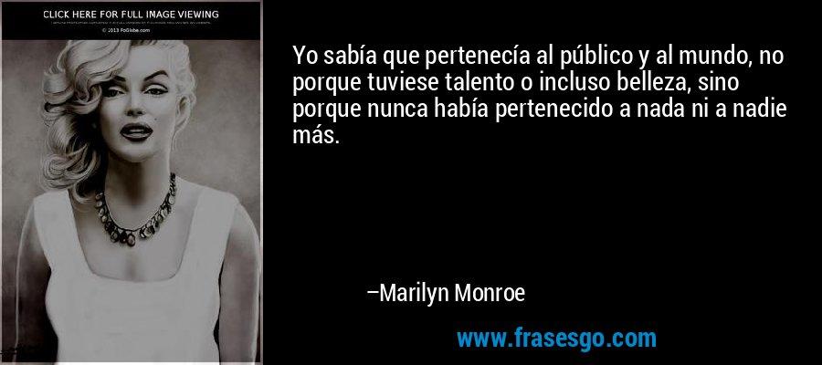 Yo sabía que pertenecía al público y al mundo, no porque tuviese talento o incluso belleza, sino porque nunca había pertenecido a nada ni a nadie más. – Marilyn Monroe