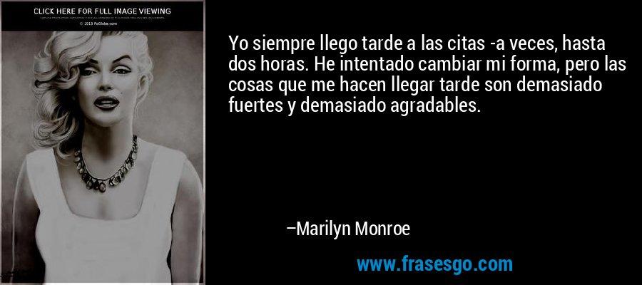 Yo siempre llego tarde a las citas -a veces, hasta dos horas. He intentado cambiar mi forma, pero las cosas que me hacen llegar tarde son demasiado fuertes y demasiado agradables. – Marilyn Monroe