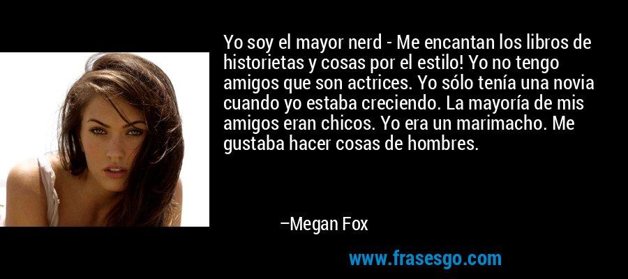 Yo soy el mayor nerd - Me encantan los libros de historietas y cosas por el estilo! Yo no tengo amigos que son actrices. Yo sólo tenía una novia cuando yo estaba creciendo. La mayoría de mis amigos eran chicos. Yo era un marimacho. Me gustaba hacer cosas de hombres. – Megan Fox