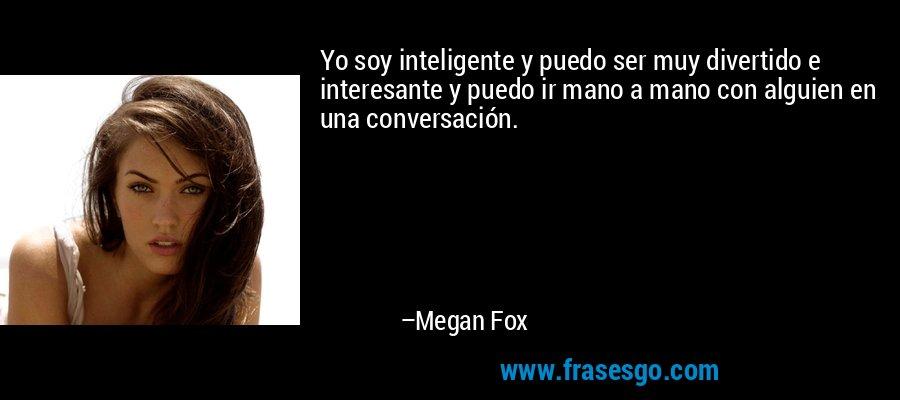Yo soy inteligente y puedo ser muy divertido e interesante y puedo ir mano a mano con alguien en una conversación. – Megan Fox
