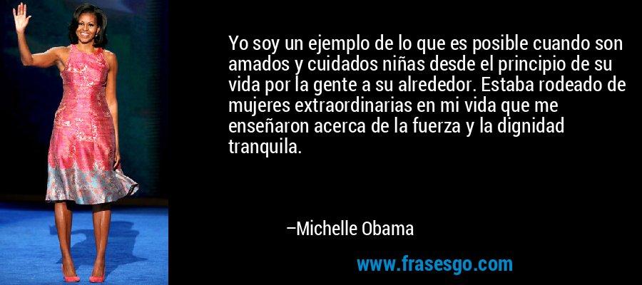 Yo soy un ejemplo de lo que es posible cuando son amados y cuidados niñas desde el principio de su vida por la gente a su alrededor. Estaba rodeado de mujeres extraordinarias en mi vida que me enseñaron acerca de la fuerza y la dignidad tranquila. – Michelle Obama