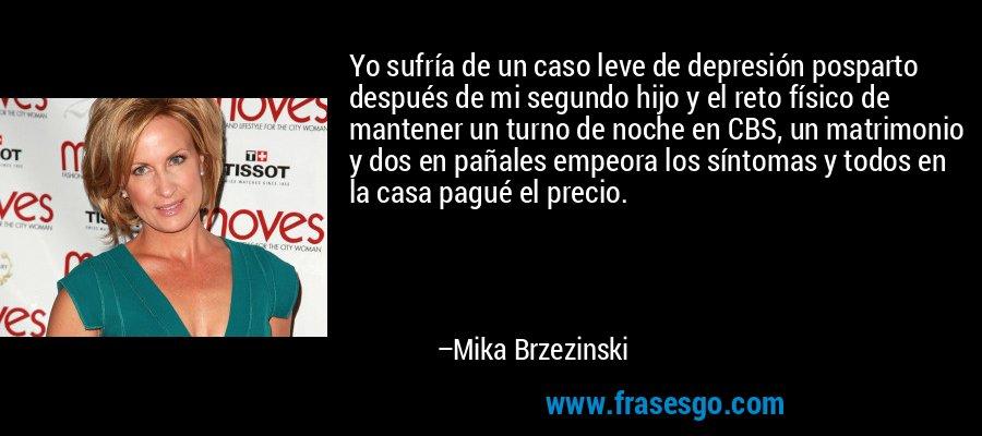 Yo sufría de un caso leve de depresión posparto después de mi segundo hijo y el reto físico de mantener un turno de noche en CBS, un matrimonio y dos en pañales empeora los síntomas y todos en la casa pagué el precio. – Mika Brzezinski