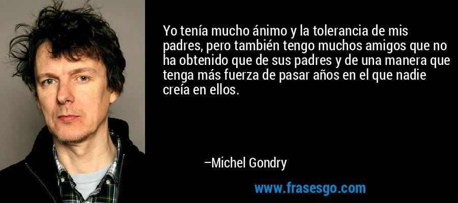 Yo tenía mucho ánimo y la tolerancia de mis padres, pero también tengo muchos amigos que no ha obtenido que de sus padres y de una manera que tenga más fuerza de pasar años en el que nadie creía en ellos. – Michel Gondry