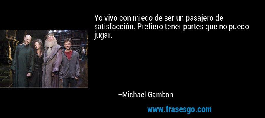 Yo vivo con miedo de ser un pasajero de satisfacción. Prefiero tener partes que no puedo jugar. – Michael Gambon
