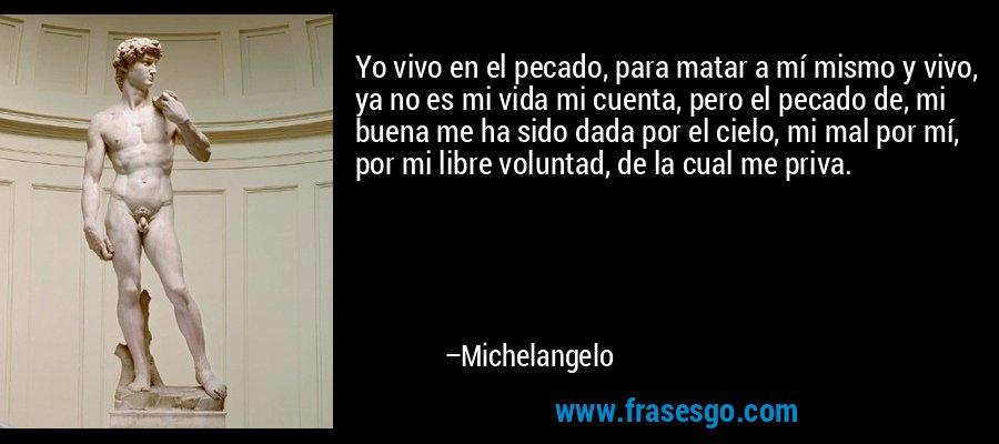 Yo vivo en el pecado, para matar a mí mismo y vivo, ya no es mi vida mi cuenta, pero el pecado de, mi buena me ha sido dada por el cielo, mi mal por mí, por mi libre voluntad, de la cual me priva. – Michelangelo