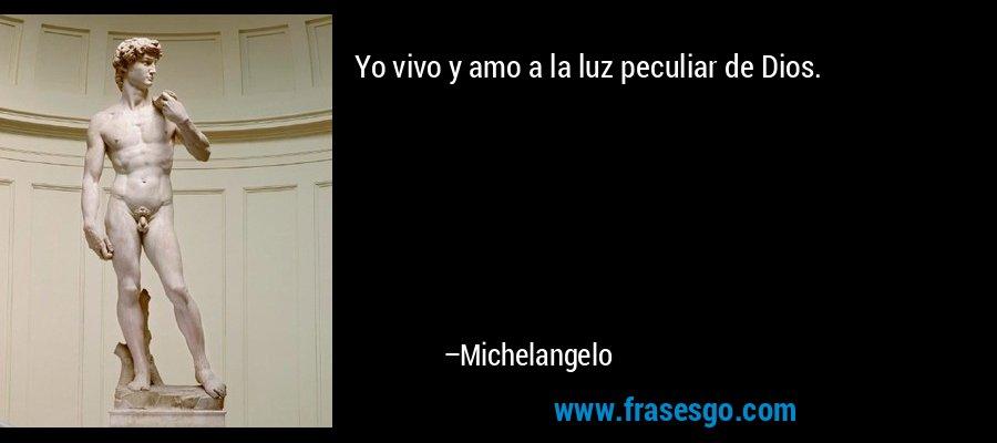 Yo vivo y amo a la luz peculiar de Dios. – Michelangelo