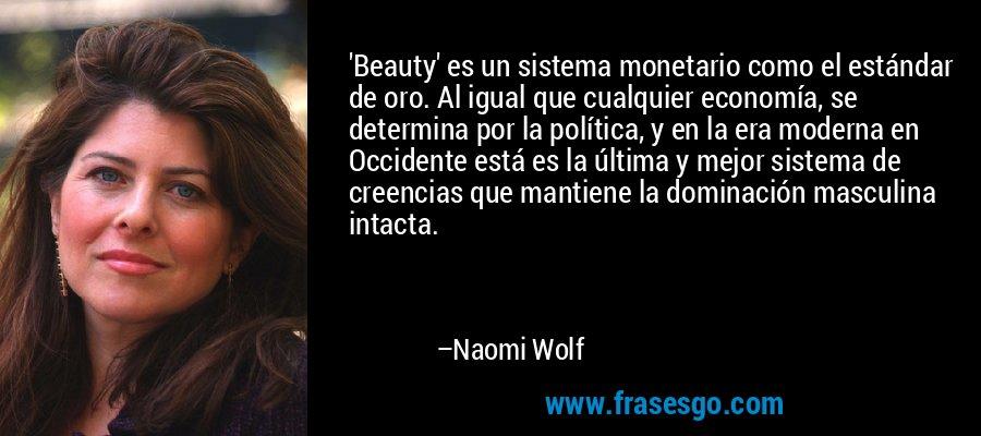 'Beauty' es un sistema monetario como el estándar de oro. Al igual que cualquier economía, se determina por la política, y en la era moderna en Occidente está es la última y mejor sistema de creencias que mantiene la dominación masculina intacta. – Naomi Wolf