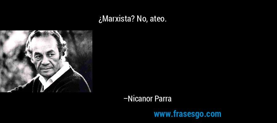 ¿Marxista? No, ateo. – Nicanor Parra