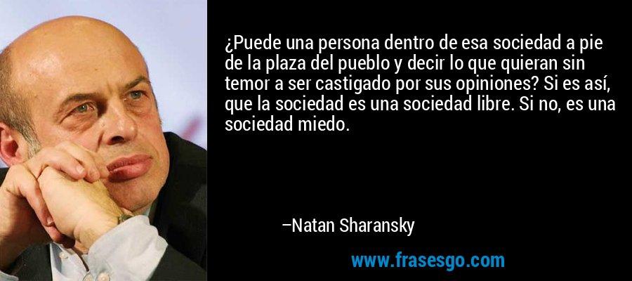 ¿Puede una persona dentro de esa sociedad a pie de la plaza del pueblo y decir lo que quieran sin temor a ser castigado por sus opiniones? Si es así, que la sociedad es una sociedad libre. Si no, es una sociedad miedo. – Natan Sharansky