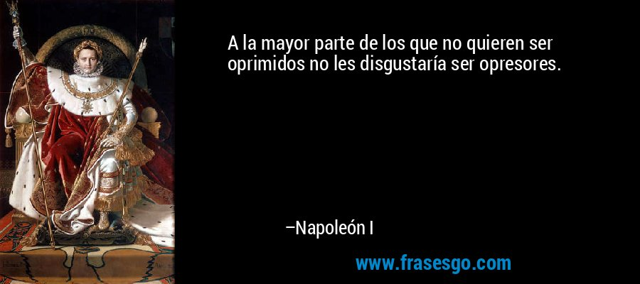 A la mayor parte de los que no quieren ser oprimidos no les disgustaría ser opresores. – Napoleón I
