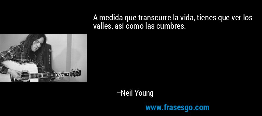 A medida que transcurre la vida, tienes que ver los valles, así como las cumbres. – Neil Young