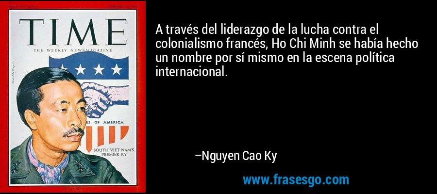 A través del liderazgo de la lucha contra el colonialismo francés, Ho Chi Minh se había hecho un nombre por sí mismo en la escena política internacional. – Nguyen Cao Ky