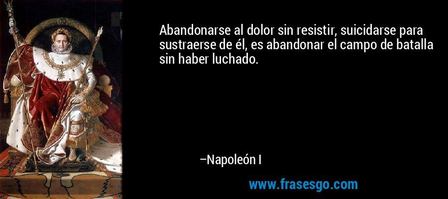 Abandonarse al dolor sin resistir, suicidarse para sustraerse de él, es abandonar el campo de batalla sin haber luchado. – Napoleón I