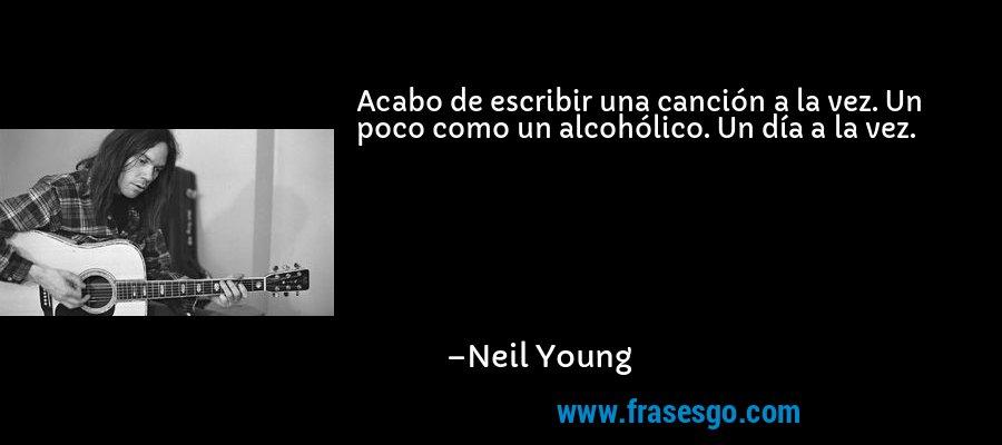 Acabo de escribir una canción a la vez. Un poco como un alcohólico. Un día a la vez. – Neil Young