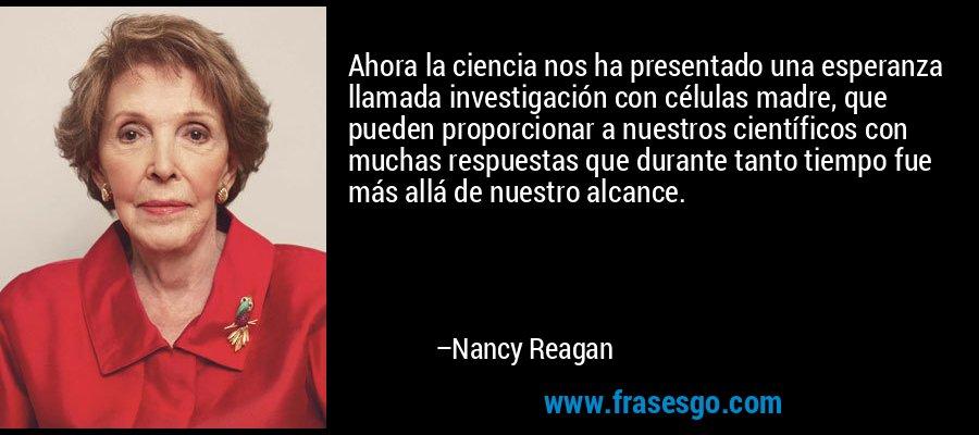 Ahora la ciencia nos ha presentado una esperanza llamada investigación con células madre, que pueden proporcionar a nuestros científicos con muchas respuestas que durante tanto tiempo fue más allá de nuestro alcance. – Nancy Reagan