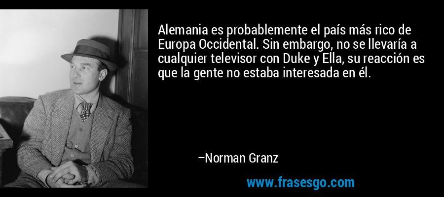 Alemania es probablemente el país más rico de Europa Occidental. Sin embargo, no se llevaría a cualquier televisor con Duke y Ella, su reacción es que la gente no estaba interesada en él. – Norman Granz