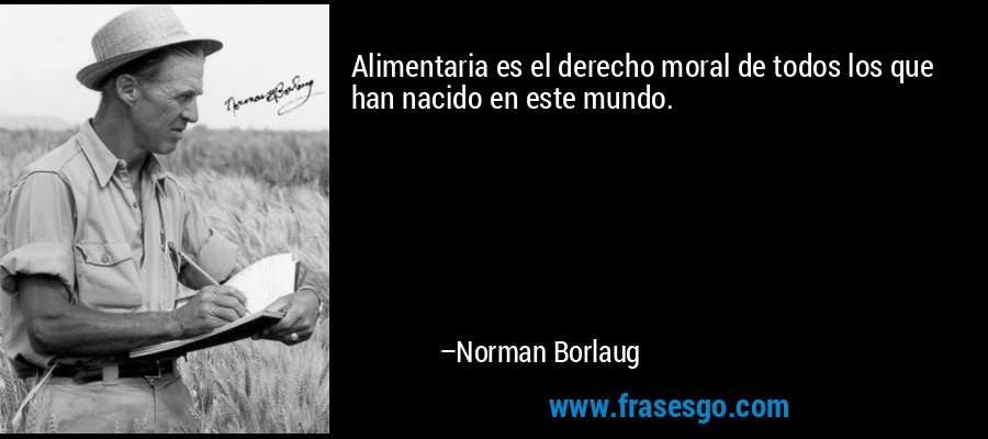 Alimentaria es el derecho moral de todos los que han nacido en este mundo. – Norman Borlaug