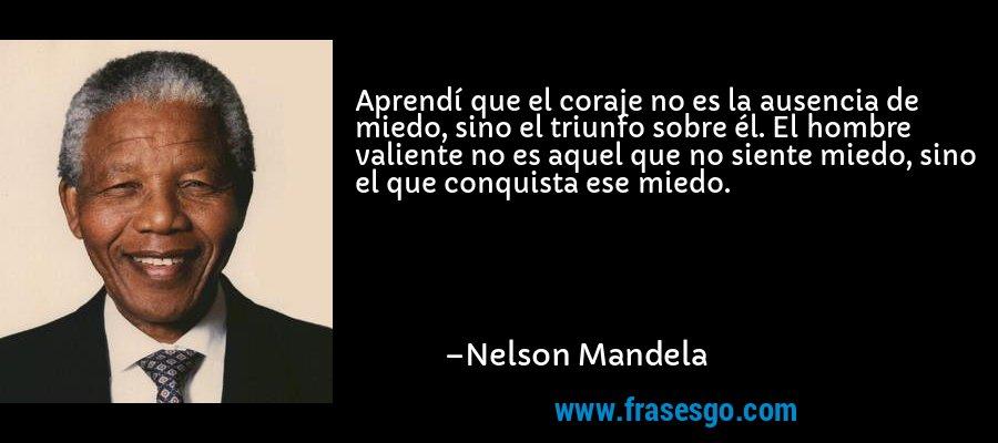 Aprendí que el coraje no es la ausencia de miedo, sino el triunfo sobre él. El hombre valiente no es aquel que no siente miedo, sino el que conquista ese miedo. – Nelson Mandela