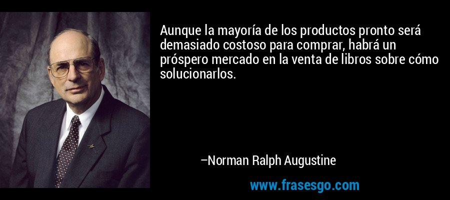 Aunque la mayoría de los productos pronto será demasiado costoso para comprar, habrá un próspero mercado en la venta de libros sobre cómo solucionarlos. – Norman Ralph Augustine