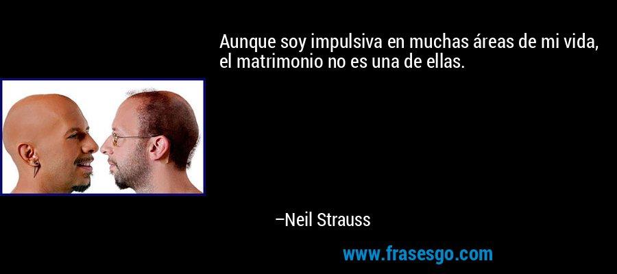 Aunque soy impulsiva en muchas áreas de mi vida, el matrimonio no es una de ellas. – Neil Strauss