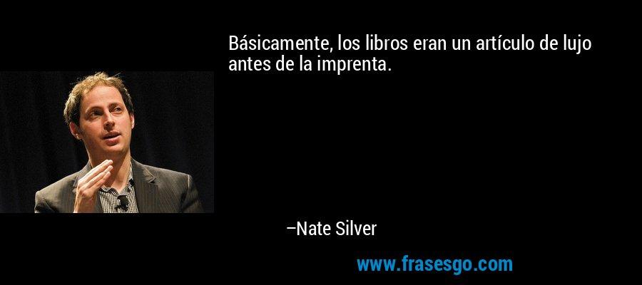 Básicamente, los libros eran un artículo de lujo antes de la imprenta. – Nate Silver