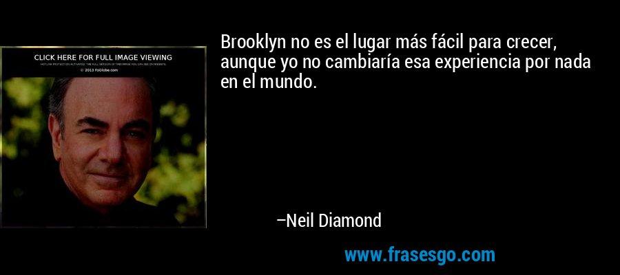 Brooklyn no es el lugar más fácil para crecer, aunque yo no cambiaría esa experiencia por nada en el mundo. – Neil Diamond
