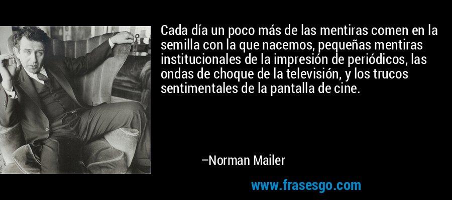 Cada día un poco más de las mentiras comen en la semilla con la que nacemos, pequeñas mentiras institucionales de la impresión de periódicos, las ondas de choque de la televisión, y los trucos sentimentales de la pantalla de cine. – Norman Mailer
