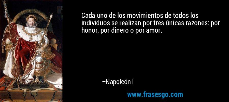 Cada uno de los movimientos de todos los individuos se realizan por tres únicas razones: por honor, por dinero o por amor. – Napoleón I