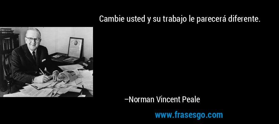 Cambie usted y su trabajo le parecerá diferente. – Norman Vincent Peale