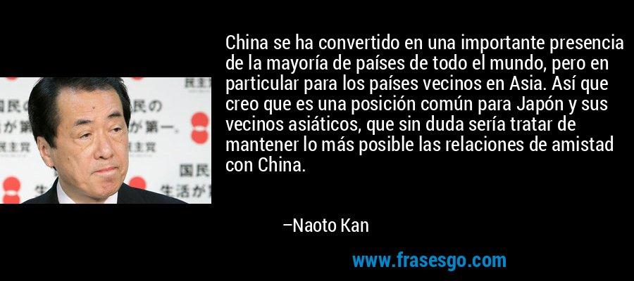 China se ha convertido en una importante presencia de la mayoría de países de todo el mundo, pero en particular para los países vecinos en Asia. Así que creo que es una posición común para Japón y sus vecinos asiáticos, que sin duda sería tratar de mantener lo más posible las relaciones de amistad con China. – Naoto Kan