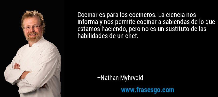 Cocinar es para los cocineros. La ciencia nos informa y nos permite cocinar a sabiendas de lo que estamos haciendo, pero no es un sustituto de las habilidades de un chef. – Nathan Myhrvold