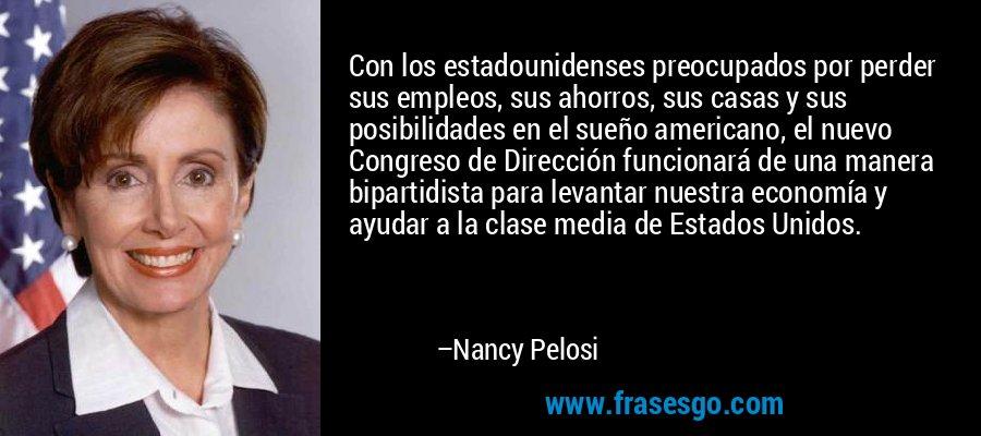 Con los estadounidenses preocupados por perder sus empleos, sus ahorros, sus casas y sus posibilidades en el sueño americano, el nuevo Congreso de Dirección funcionará de una manera bipartidista para levantar nuestra economía y ayudar a la clase media de Estados Unidos. – Nancy Pelosi