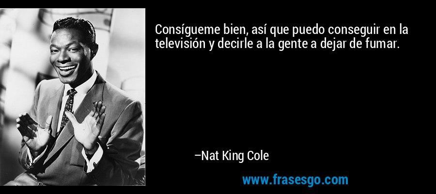 Consígueme bien, así que puedo conseguir en la televisión y decirle a la gente a dejar de fumar. – Nat King Cole