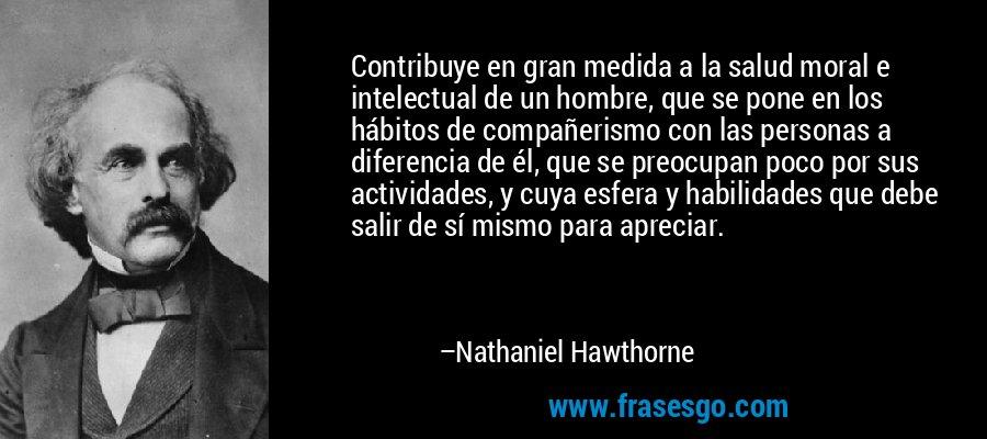 Contribuye en gran medida a la salud moral e intelectual de un hombre, que se pone en los hábitos de compañerismo con las personas a diferencia de él, que se preocupan poco por sus actividades, y cuya esfera y habilidades que debe salir de sí mismo para apreciar. – Nathaniel Hawthorne