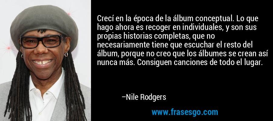 Crecí en la época de la álbum conceptual. Lo que hago ahora es recoger en individuales, y son sus propias historias completas, que no necesariamente tiene que escuchar el resto del álbum, porque no creo que los álbumes se crean así nunca más. Consiguen canciones de todo el lugar. – Nile Rodgers