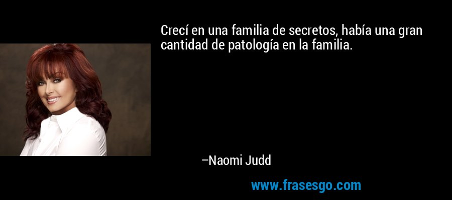 Crecí en una familia de secretos, había una gran cantidad de patología en la familia. – Naomi Judd