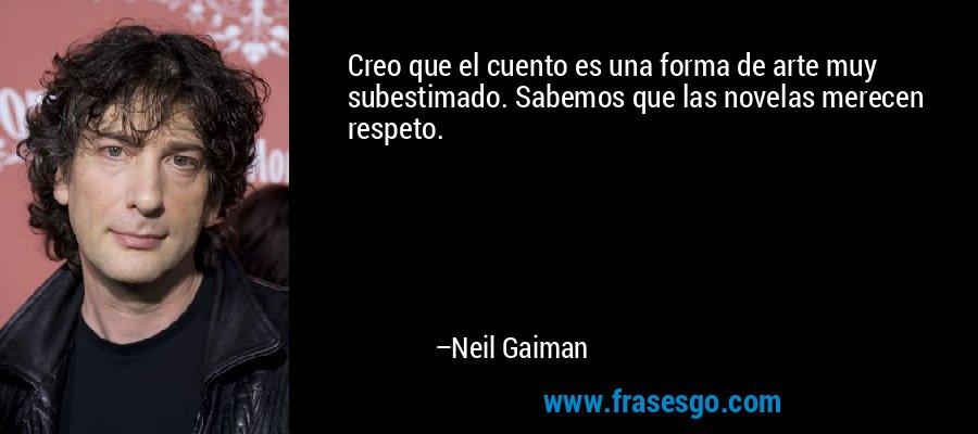 Creo que el cuento es una forma de arte muy subestimado. Sabemos que las novelas merecen respeto. – Neil Gaiman