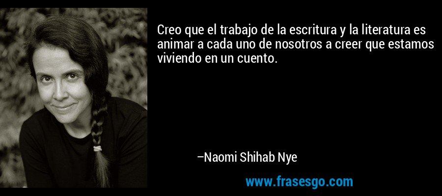 Creo que el trabajo de la escritura y la literatura es animar a cada uno de nosotros a creer que estamos viviendo en un cuento. – Naomi Shihab Nye