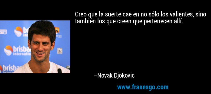 Creo que la suerte cae en no sólo los valientes, sino también los que creen que pertenecen allí. – Novak Djokovic