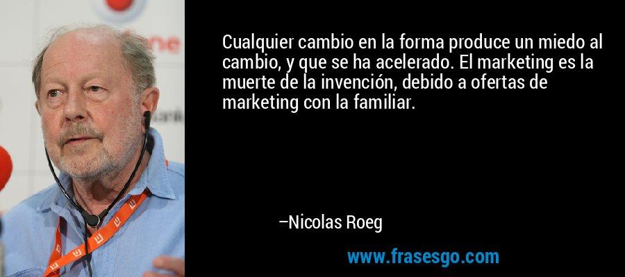 Cualquier cambio en la forma produce un miedo al cambio, y que se ha acelerado. El marketing es la muerte de la invención, debido a ofertas de marketing con la familiar. – Nicolas Roeg