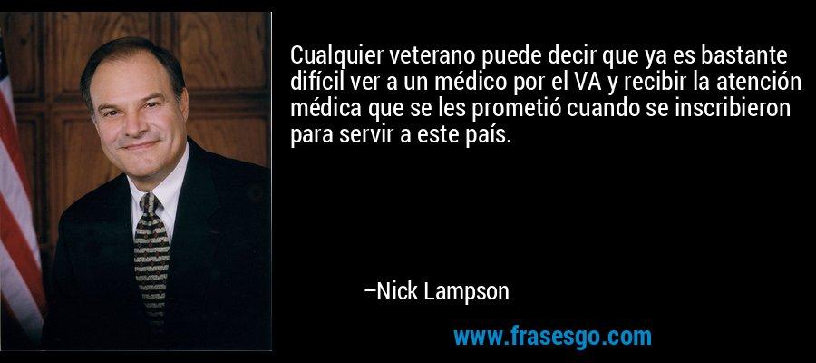 Cualquier veterano puede decir que ya es bastante difícil ver a un médico por el VA y recibir la atención médica que se les prometió cuando se inscribieron para servir a este país. – Nick Lampson