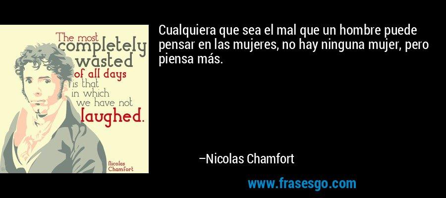 Cualquiera que sea el mal que un hombre puede pensar en las mujeres, no hay ninguna mujer, pero piensa más. – Nicolas Chamfort